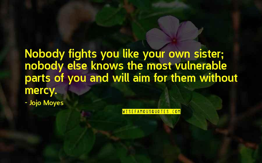 Sister Fights Quotes By Jojo Moyes: Nobody fights you like your own sister; nobody