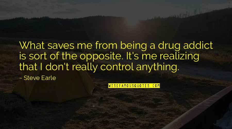 Sister Fights Quotes By Steve Earle: What saves me from being a drug addict