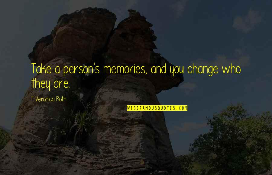 Sister Fights Quotes By Veronica Roth: Take a person's memories, and you change who