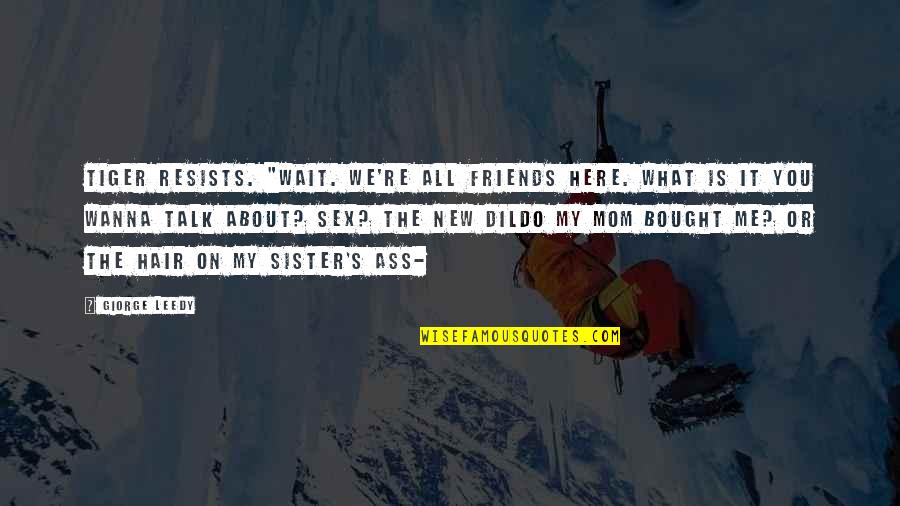 """Sister Friends Quotes By Giorge Leedy: Tiger resists. """"WAIT. We're ALL friends HERE. What"""