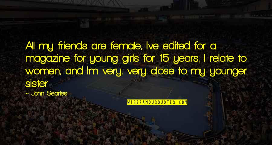 Sister Friends Quotes By John Searles: All my friends are female, I've edited for