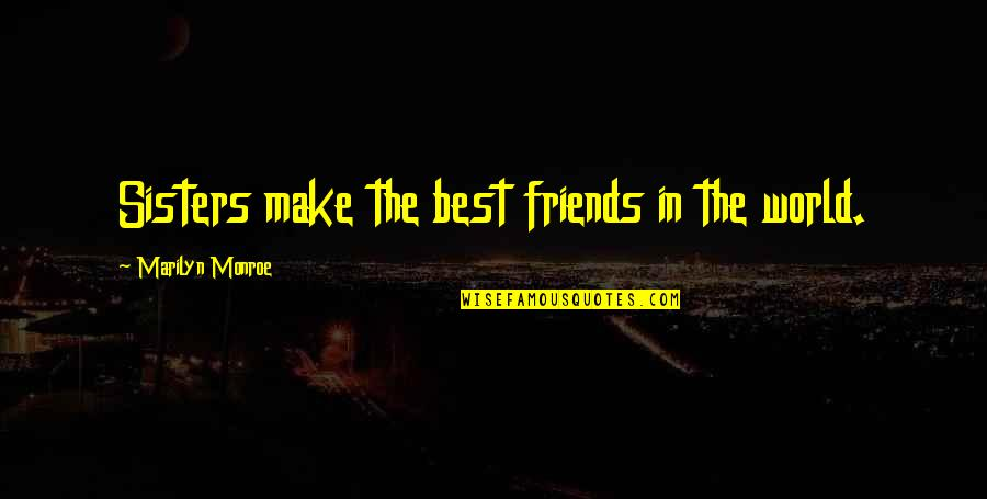 Sister Friends Quotes By Marilyn Monroe: Sisters make the best friends in the world.