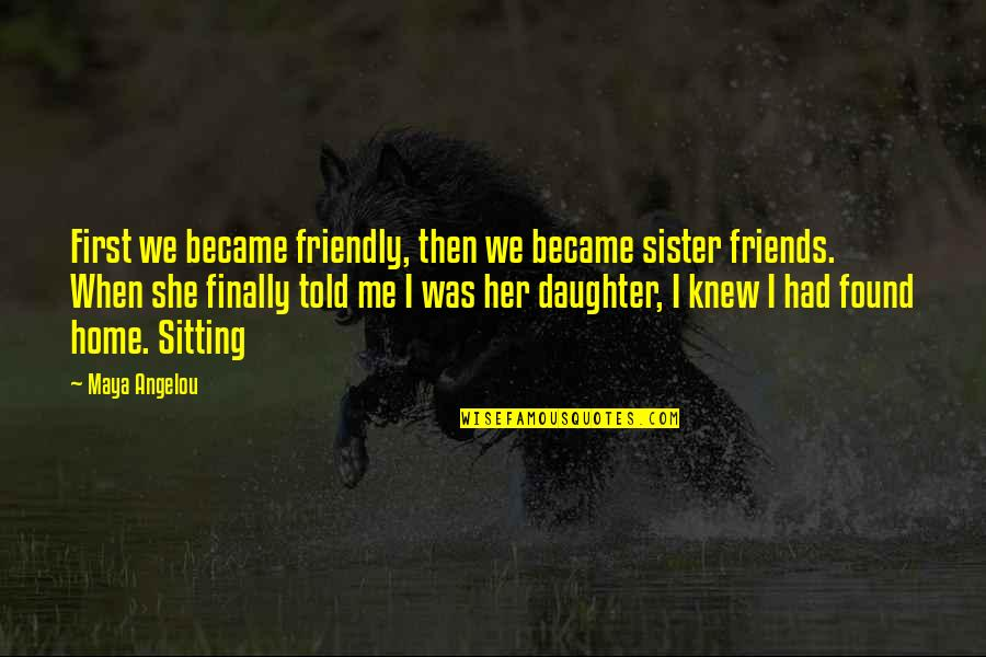 Sister Friends Quotes By Maya Angelou: First we became friendly, then we became sister