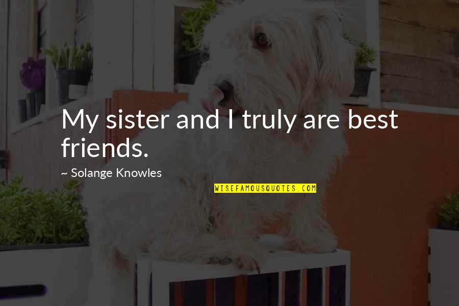 Sister Friends Quotes By Solange Knowles: My sister and I truly are best friends.