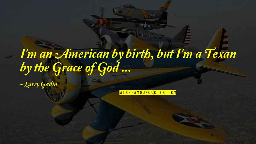 Sister Going To College Quotes By Larry Gatlin: I'm an American by birth, but I'm a