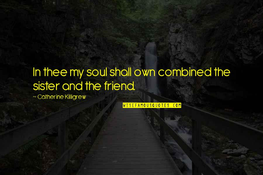Sister My Friend Quotes By Catherine Killigrew: In thee my soul shall own combined the