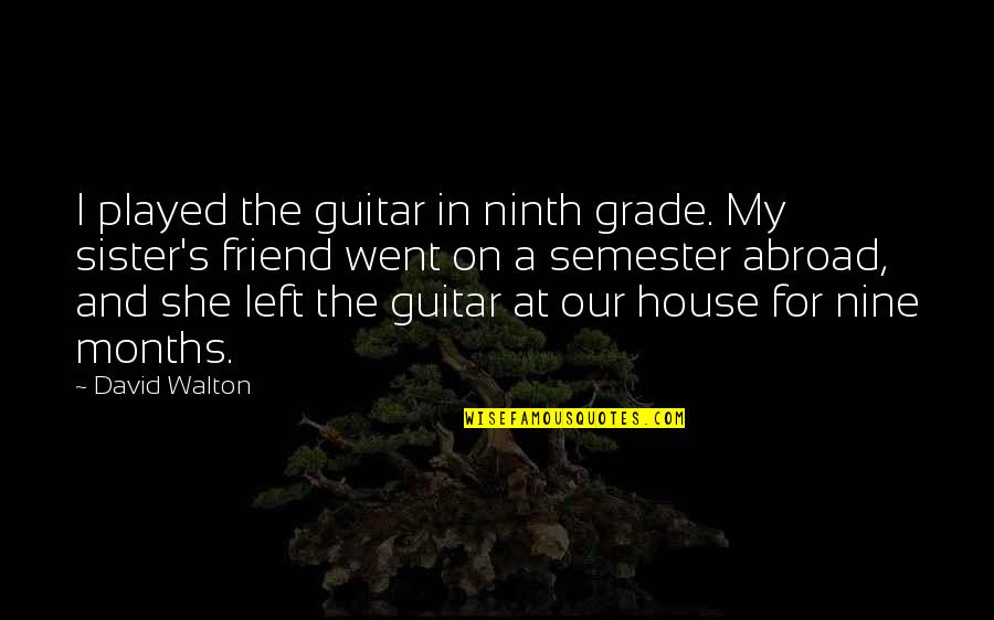 Sister My Friend Quotes By David Walton: I played the guitar in ninth grade. My