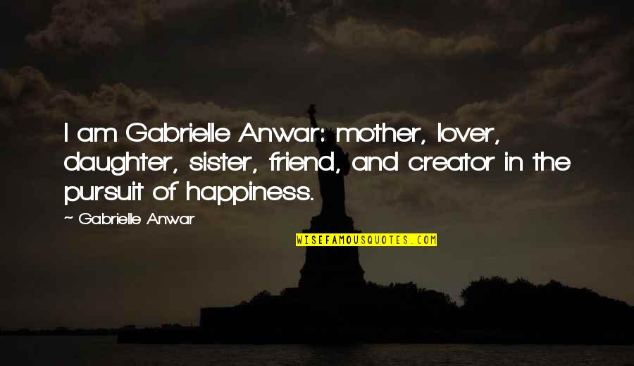 Sister My Friend Quotes By Gabrielle Anwar: I am Gabrielle Anwar: mother, lover, daughter, sister,
