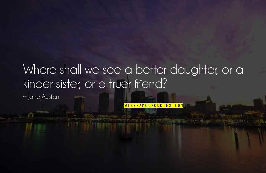 Sister My Friend Quotes By Jane Austen: Where shall we see a better daughter, or