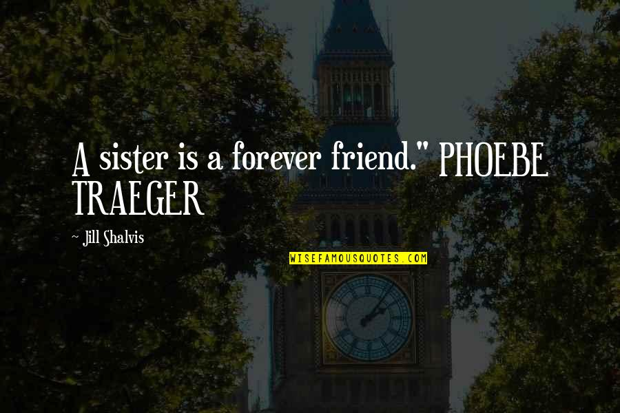 """Sister My Friend Quotes By Jill Shalvis: A sister is a forever friend."""" PHOEBE TRAEGER"""