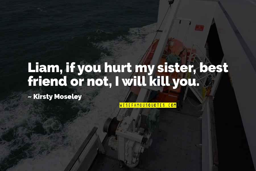 Sister My Friend Quotes By Kirsty Moseley: Liam, if you hurt my sister, best friend