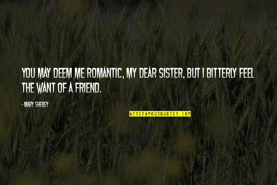Sister My Friend Quotes By Mary Shelley: You may deem me romantic, my dear sister,