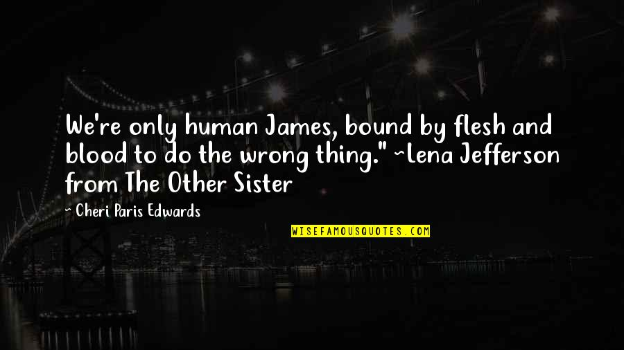 Sister Not By Blood Quotes By Cheri Paris Edwards: We're only human James, bound by flesh and