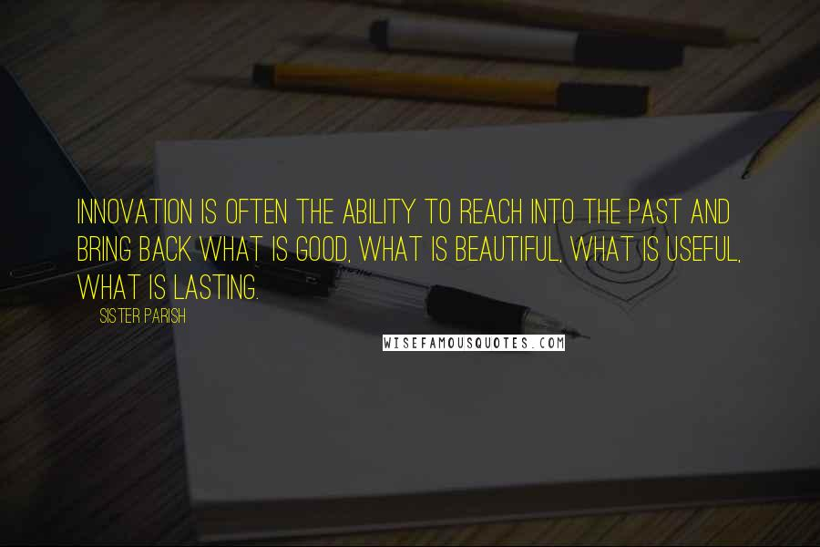 Sister Parish quotes: Innovation is often the ability to reach into the past and bring back what is good, what is beautiful, what is useful, what is lasting.