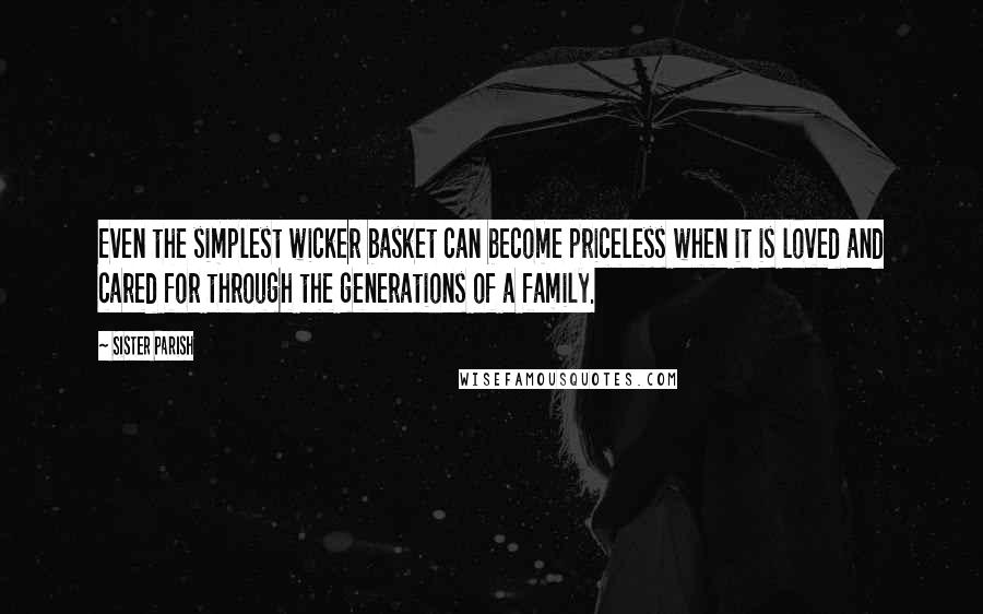 Sister Parish quotes: Even the simplest wicker basket can become priceless when it is loved and cared for through the generations of a family.