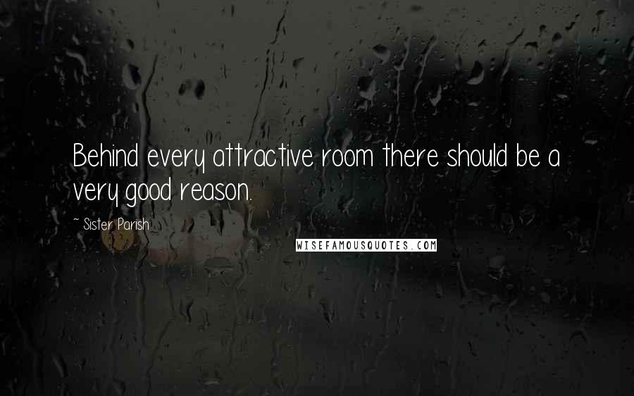 Sister Parish quotes: Behind every attractive room there should be a very good reason.