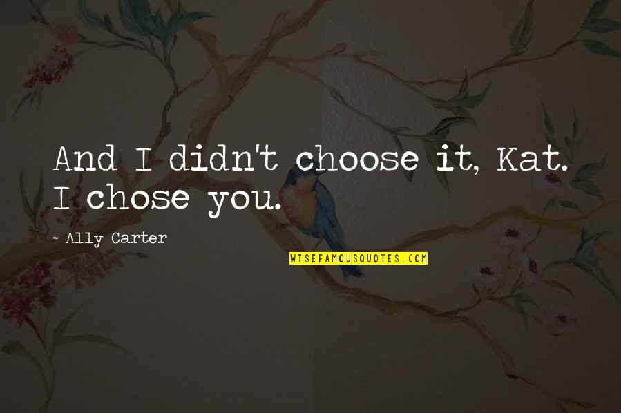 Sisters Age Difference Quotes By Ally Carter: And I didn't choose it, Kat. I chose