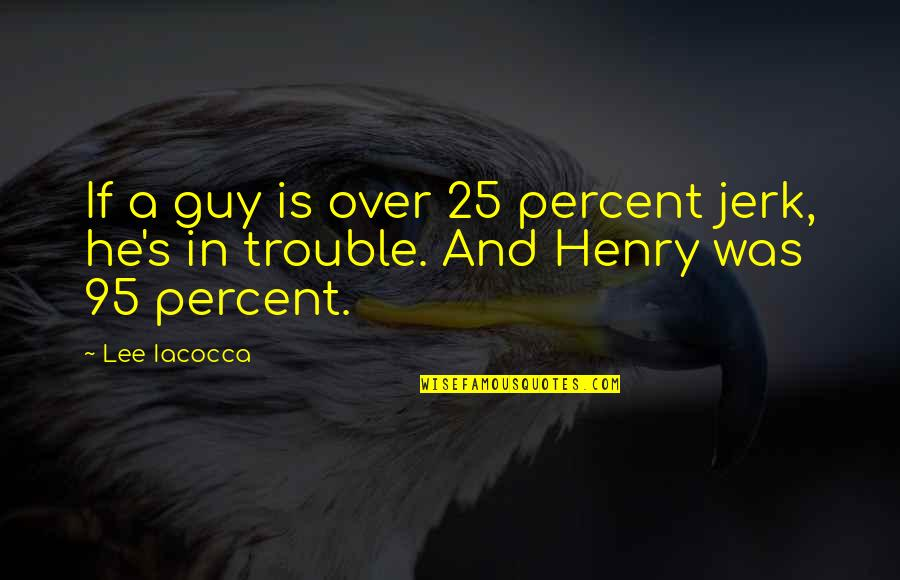 Sisters Age Difference Quotes By Lee Iacocca: If a guy is over 25 percent jerk,