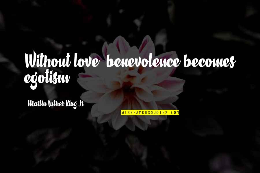 Sisters Growing Up Together Quotes By Martin Luther King Jr.: Without love, benevolence becomes egotism.