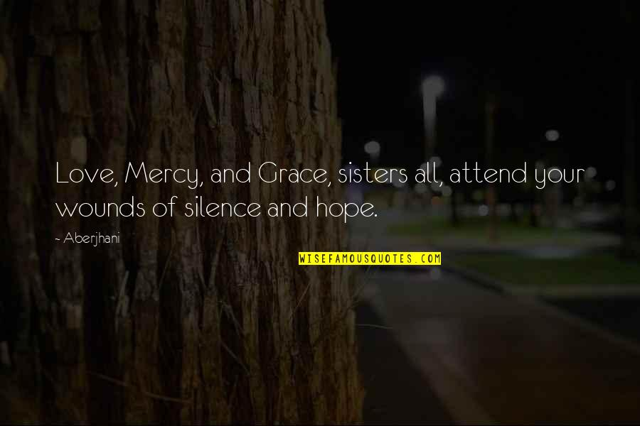 Sisters Love Quotes By Aberjhani: Love, Mercy, and Grace, sisters all, attend your