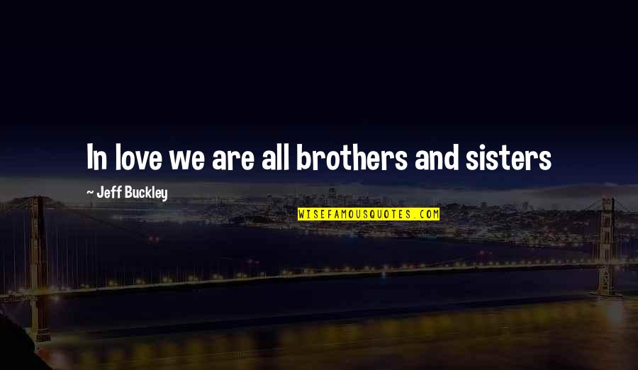 Sisters Love Quotes By Jeff Buckley: In love we are all brothers and sisters