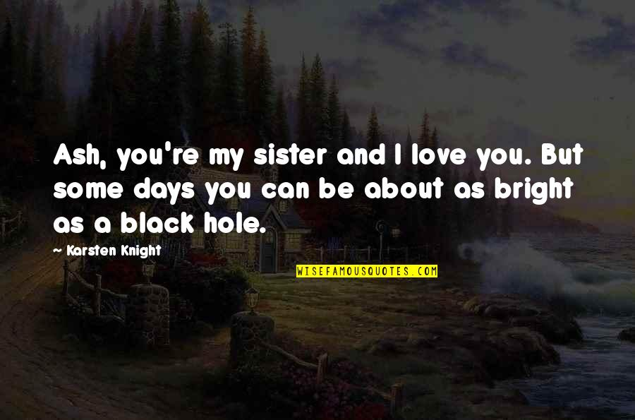 Sisters Love Quotes By Karsten Knight: Ash, you're my sister and I love you.