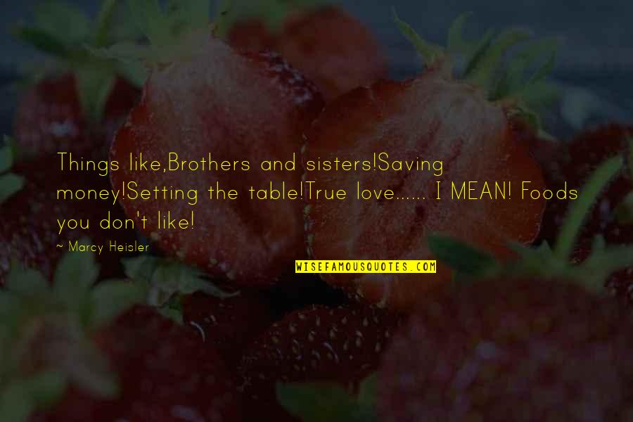 Sisters Love Quotes By Marcy Heisler: Things like,Brothers and sisters!Saving money!Setting the table!True love......
