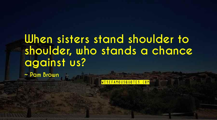 Sisters Love Quotes By Pam Brown: When sisters stand shoulder to shoulder, who stands