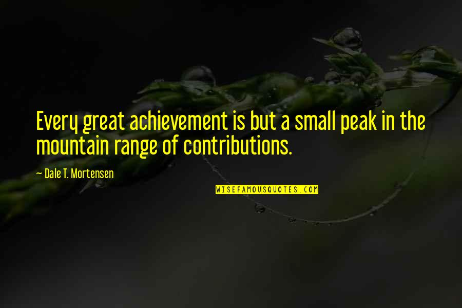 Sisters That Rhyme Quotes By Dale T. Mortensen: Every great achievement is but a small peak