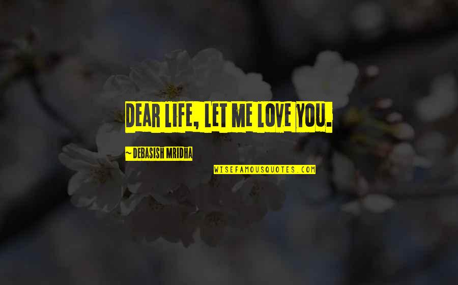 Sisters That Rhyme Quotes By Debasish Mridha: Dear life, Let me love you.