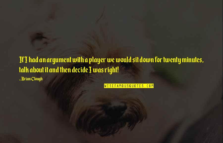 Sit Down And Talk Quotes By Brian Clough: If I had an argument with a player