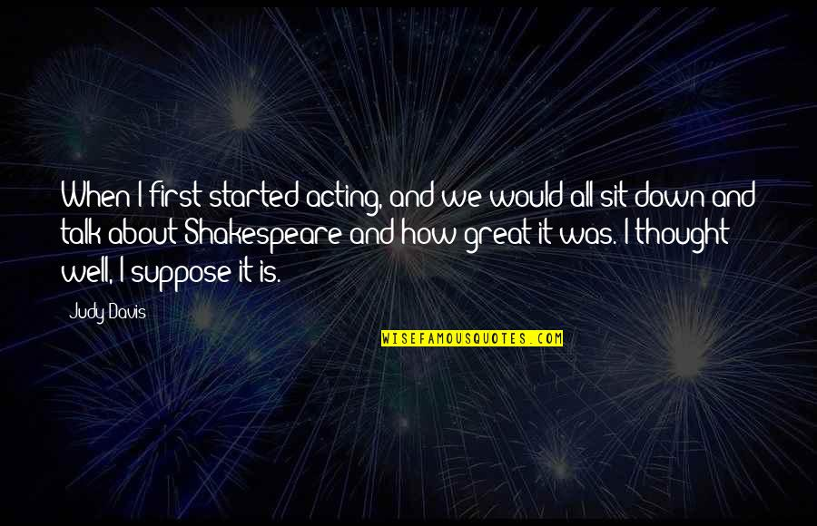 Sit Down And Talk Quotes By Judy Davis: When I first started acting, and we would