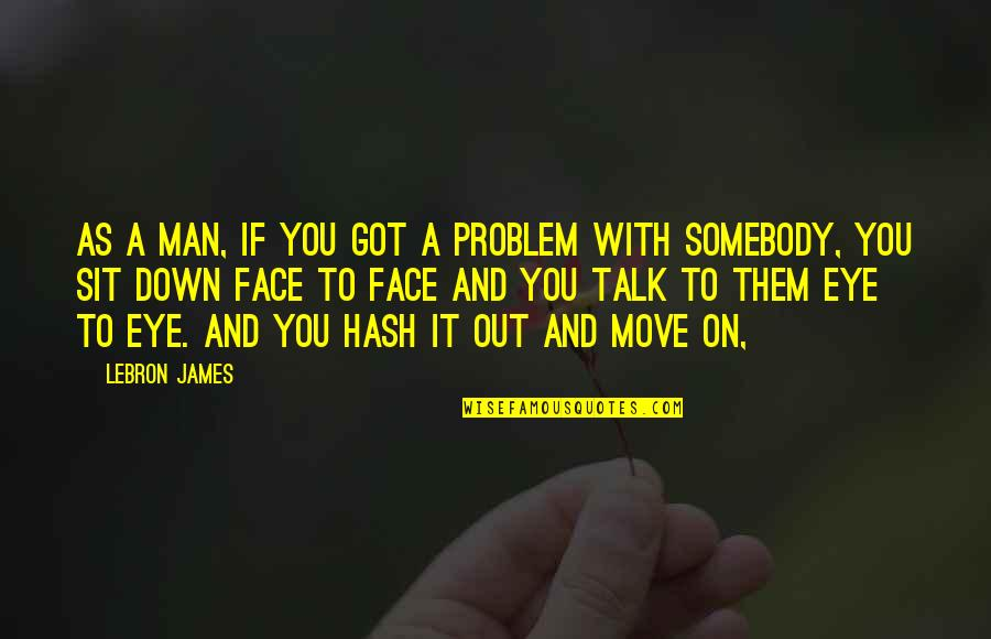 Sit Down And Talk Quotes By LeBron James: As a man, if you got a problem