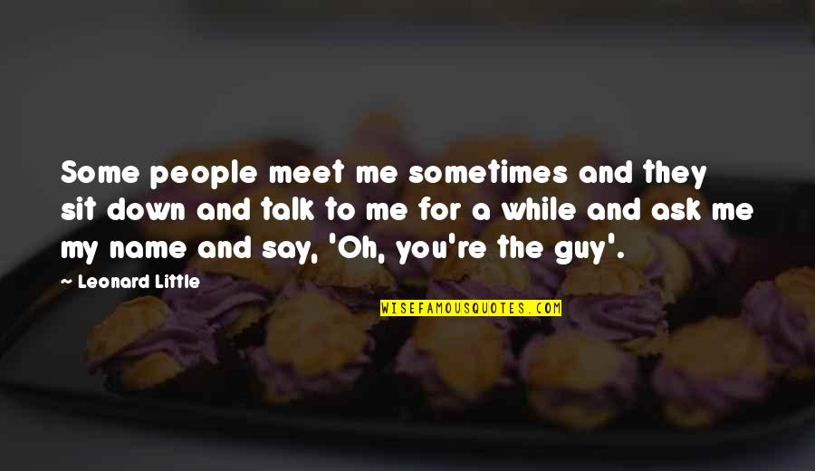 Sit Down And Talk Quotes By Leonard Little: Some people meet me sometimes and they sit