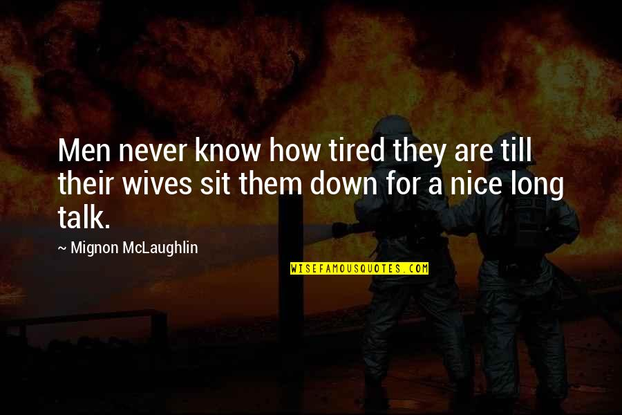 Sit Down And Talk Quotes By Mignon McLaughlin: Men never know how tired they are till