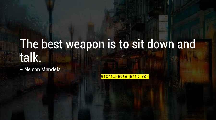 Sit Down And Talk Quotes By Nelson Mandela: The best weapon is to sit down and