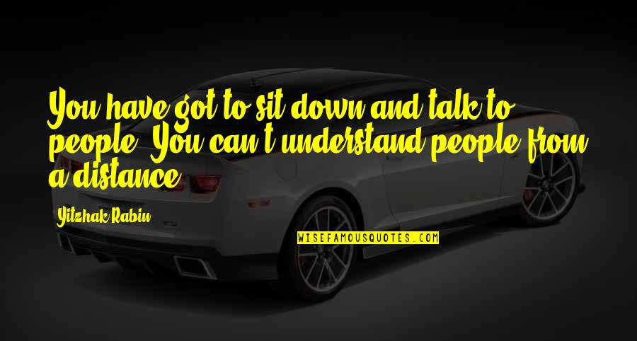 Sit Down And Talk Quotes By Yitzhak Rabin: You have got to sit down and talk