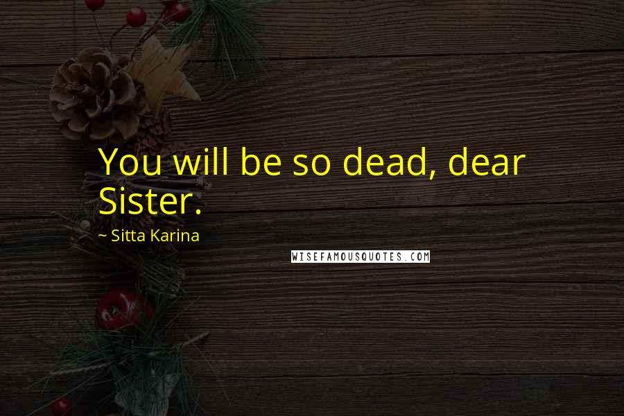 Sitta Karina quotes: You will be so dead, dear Sister.