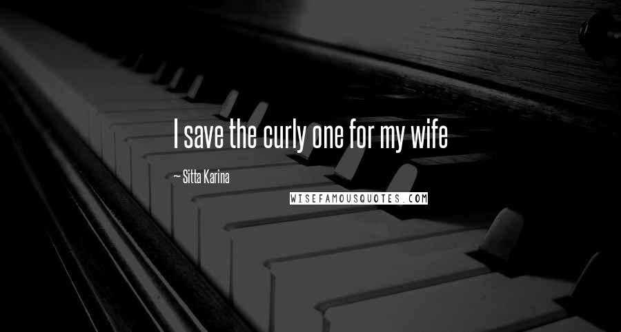 Sitta Karina quotes: I save the curly one for my wife