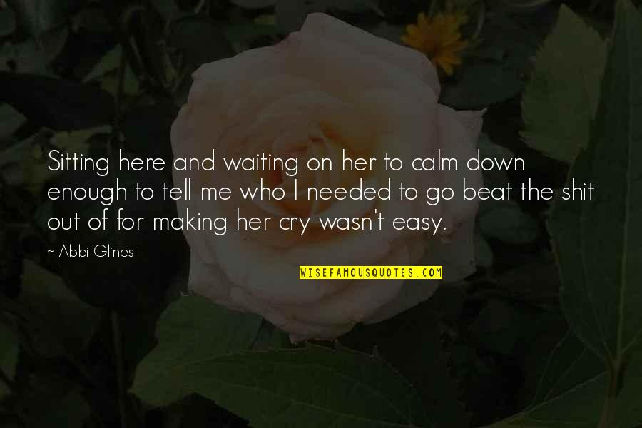 Sitting Down Quotes By Abbi Glines: Sitting here and waiting on her to calm