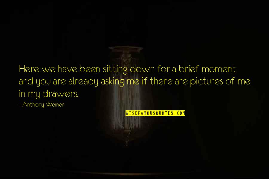 Sitting Down Quotes By Anthony Weiner: Here we have been sitting down for a