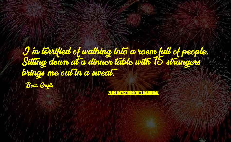Sitting Down Quotes By Bear Grylls: I'm terrified of walking into a room full