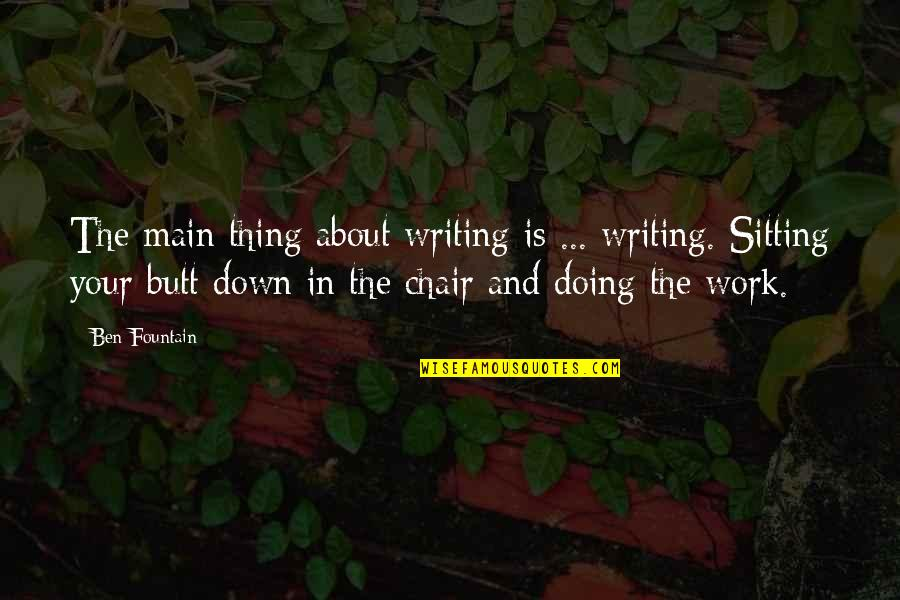 Sitting Down Quotes By Ben Fountain: The main thing about writing is ... writing.