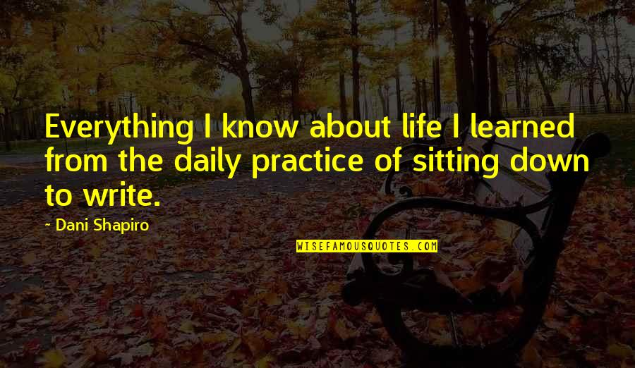 Sitting Down Quotes By Dani Shapiro: Everything I know about life I learned from