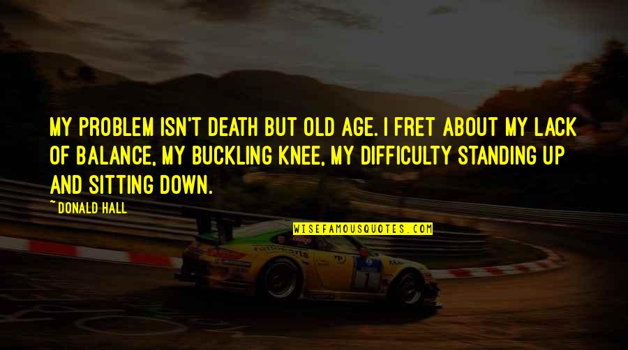 Sitting Down Quotes By Donald Hall: My problem isn't death but old age. I