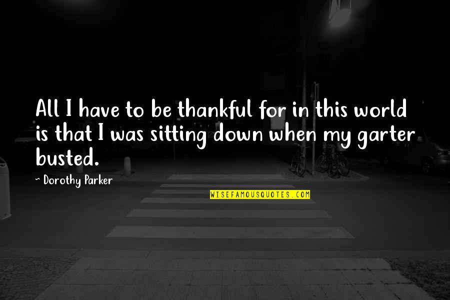 Sitting Down Quotes By Dorothy Parker: All I have to be thankful for in