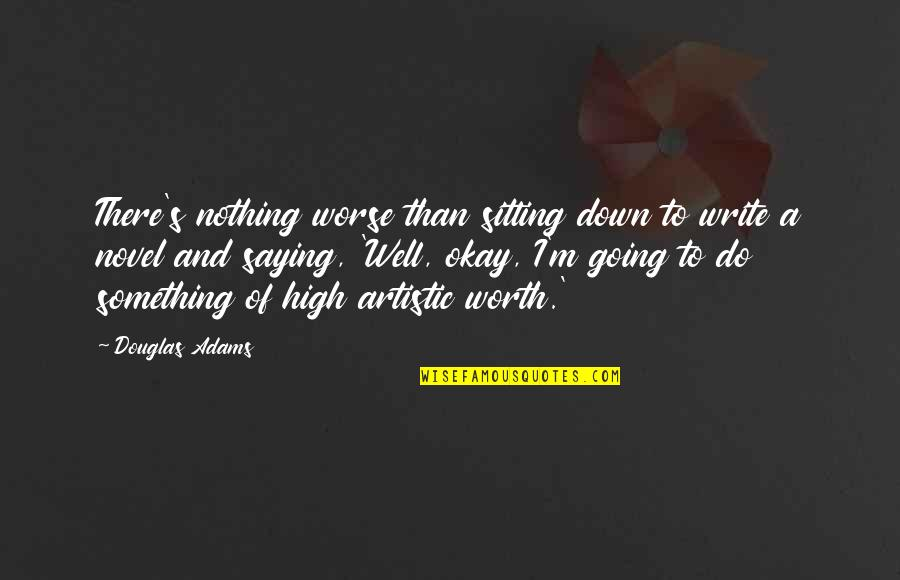 Sitting Down Quotes By Douglas Adams: There's nothing worse than sitting down to write