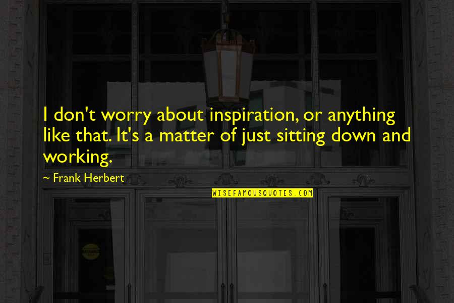 Sitting Down Quotes By Frank Herbert: I don't worry about inspiration, or anything like