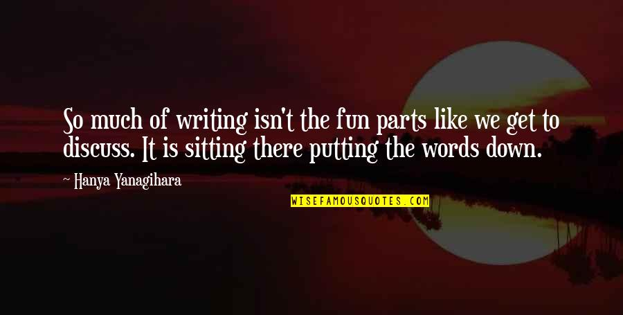 Sitting Down Quotes By Hanya Yanagihara: So much of writing isn't the fun parts