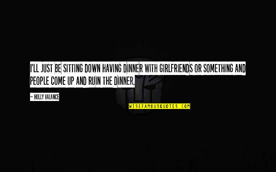 Sitting Down Quotes By Holly Valance: I'll just be sitting down having dinner with